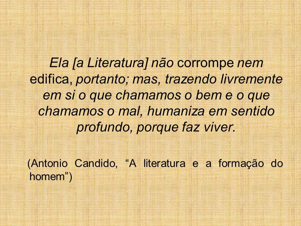 Ela [a Literatura] não corrompe nem edifica, portanto; mas, trazendo livremente em si o que chamamos o bem e o que chamamos o mal, humaniza em sentido profundo, porque faz viver.